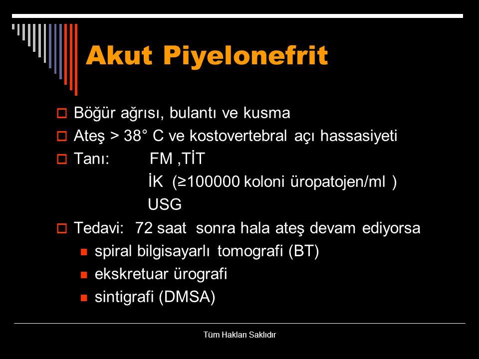 Akut Piyelonefrit  Böğür ağrısı, bulantı ve kusma  Ateş > 38° C ve kostovertebral açı hassasiyeti  Tanı: FM,TİT İK (≥100000 koloni üropatojen/ml )