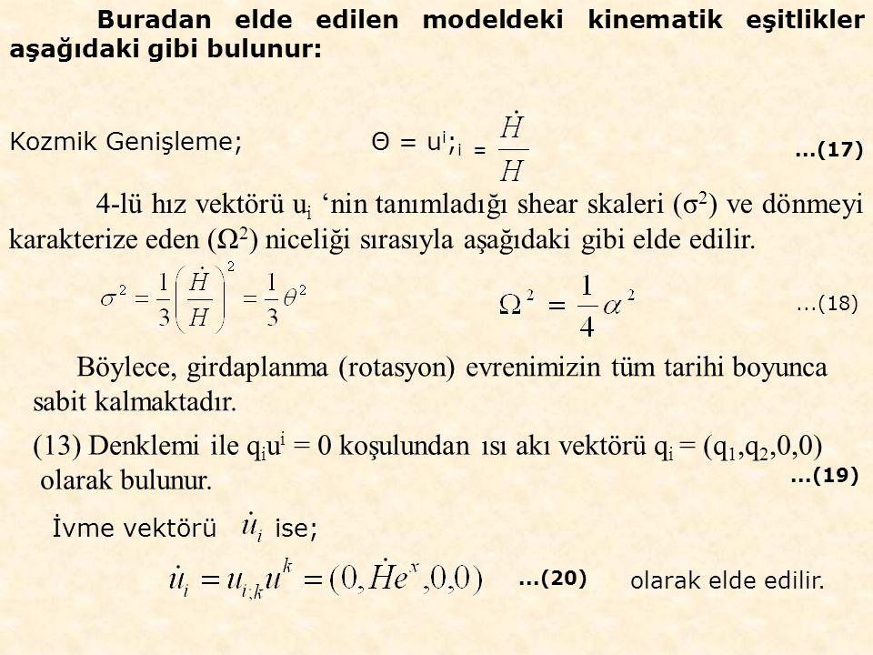 Buradan elde edilen modeldeki kinematik eşitlikler aşağıdaki gibi bulunur: Kozmik Genişleme; Θ = u i ; i =...(17) 4-lü hız vektörü u i 'nin tanımladığı shear skaleri (σ 2 ) ve dönmeyi karakterize eden (Ω 2 ) niceliği sırasıyla aşağıdaki gibi elde edilir.