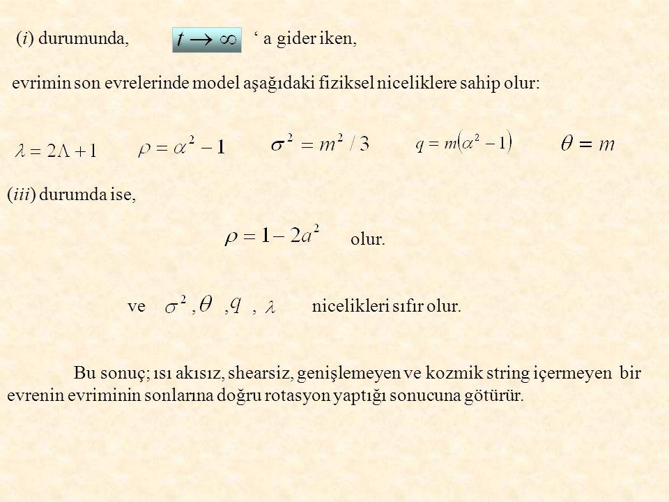 (i) durumunda, ' a gider iken, evrimin son evrelerinde model aşağıdaki fiziksel niceliklere sahip olur: (iii) durumda ise, olur.