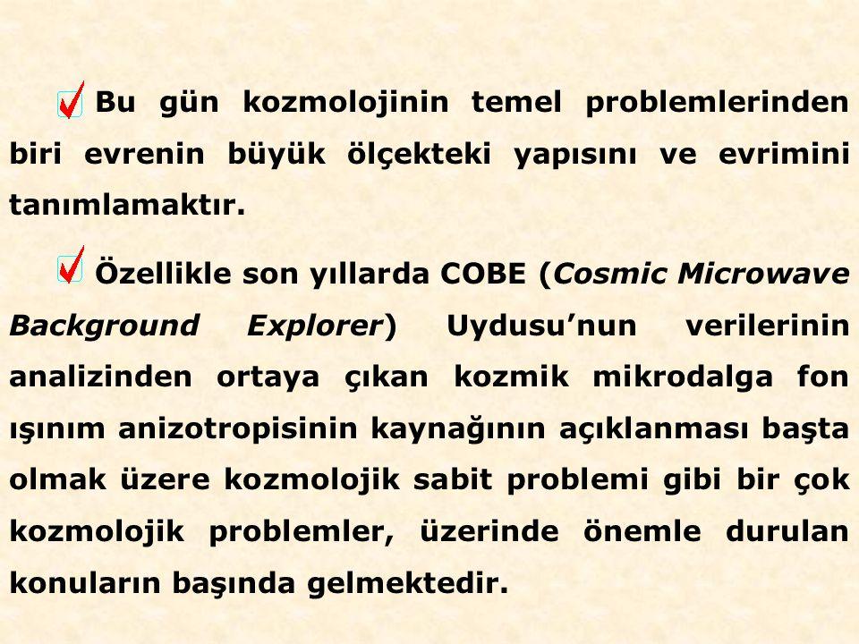 Bu gün kozmolojinin temel problemlerinden biri evrenin büyük ölçekteki yapısını ve evrimini tanımlamaktır.