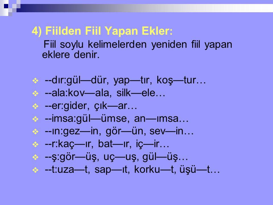 4) Fiilden Fiil Yapan Ekler : Fiil soylu kelimelerden yeniden fiil yapan eklere denir.  --dır:gül—dür, yap—tır, koş—tur…  --ala:kov—ala, silk—ele… 