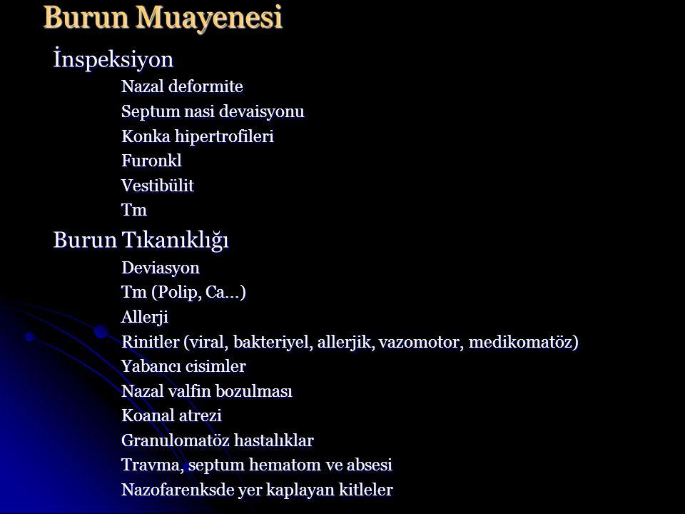 İnspeksiyon Nazal deformite Septum nasi devaisyonu Konka hipertrofileri FuronklVestibülitTm Burun Tıkanıklığı Deviasyon Tm (Polip, Ca...) Allerji Rinitler (viral, bakteriyel, allerjik, vazomotor, medikomatöz) Yabancı cisimler Nazal valfin bozulması Koanal atrezi Granulomatöz hastalıklar Travma, septum hematom ve absesi Nazofarenksde yer kaplayan kitleler Burun Muayenesi