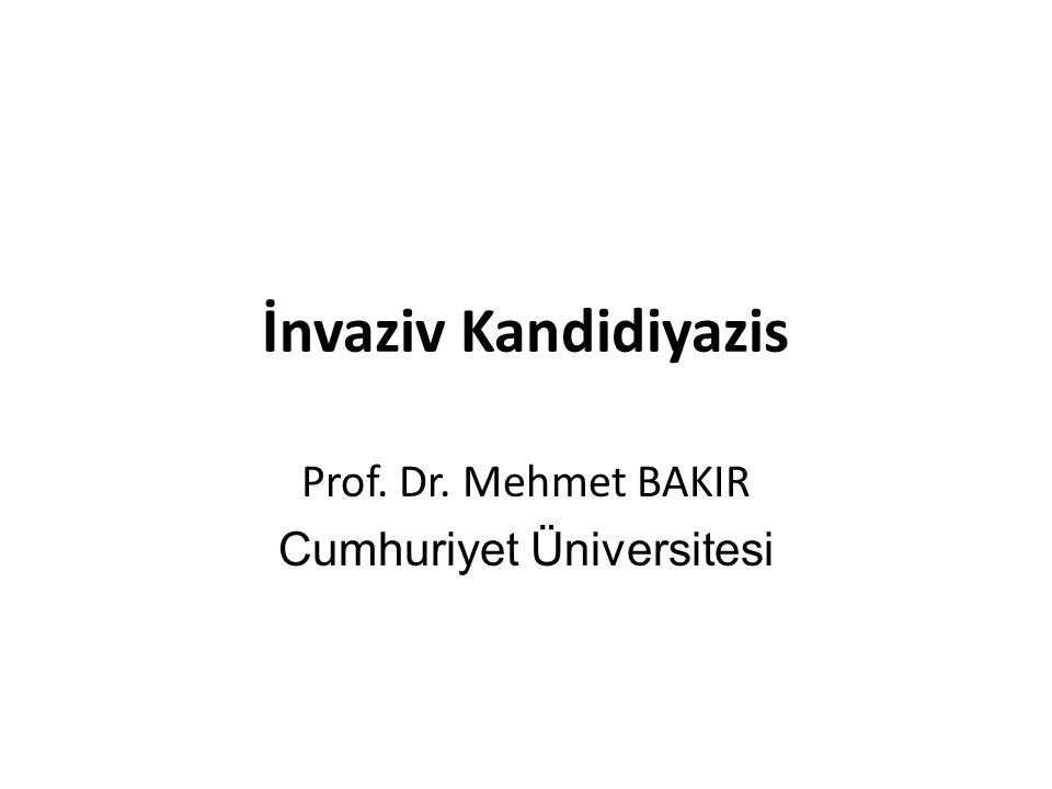 İnvaziv Kandidiyazis Prof. Dr. Mehmet BAKIR Cumhuriyet Üniversitesi
