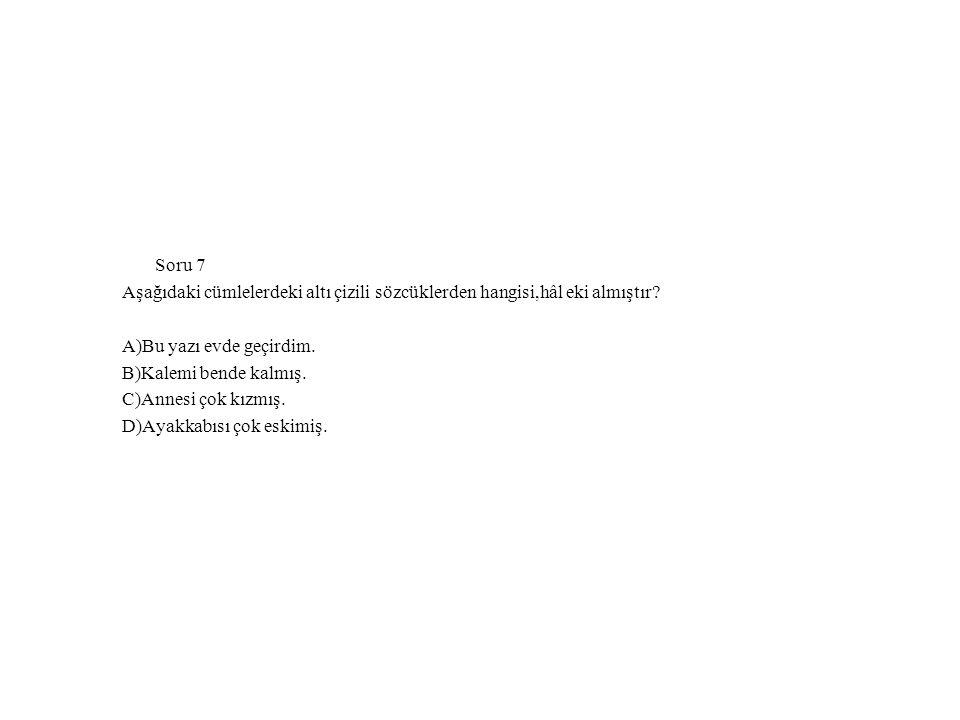 Soru 7 Aşağıdaki cümlelerdeki altı çizili sözcüklerden hangisi,hâl eki almıştır.