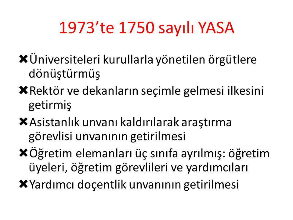 1973'te 1750 sayılı YASA  Üniversiteleri kurullarla yönetilen örgütlere dönüştürmüş  Rektör ve dekanların seçimle gelmesi ilkesini getirmiş  Asista