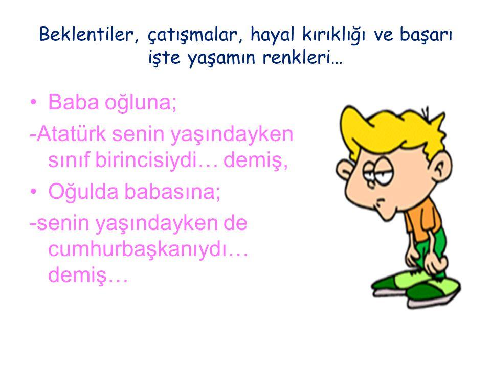 Beklentiler, çatışmalar, hayal kırıklığı ve başarı işte yaşamın renkleri… Baba oğluna; -Atatürk senin yaşındayken sınıf birincisiydi… demiş, Oğulda ba
