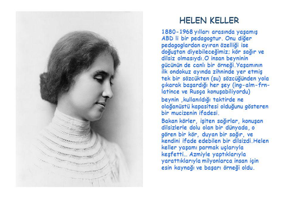 HELEN KELLER 1880-1968 yılları arasında yaşamış ABD li bir pedagogtur. Onu diğer pedagoglardan ayıran özelliği ise doğuştan diyebileceğimiz; kör sağır