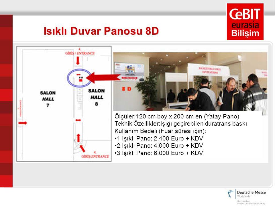 Ölçüler:120 cm boy x 200 cm en (Yatay Pano) Teknik Özellikler:Işığı geçirebilen duratrans baskı Kullanım Bedeli (Fuar süresi için): 1 Işıklı Pano: 2.400 Euro + KDV 2 Işıklı Pano: 4.000 Euro + KDV 3 Işıklı Pano: 6.000 Euro + KDV Isıklı Duvar Panosu 8D