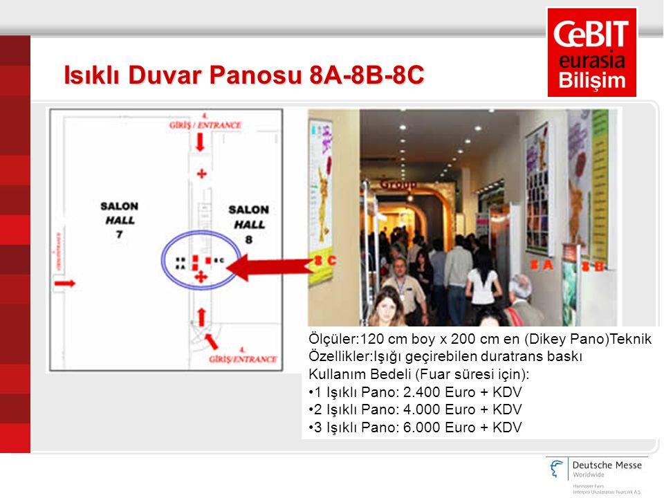 Ölçüler:120 cm boy x 200 cm en (Dikey Pano)Teknik Özellikler:Işığı geçirebilen duratrans baskı Kullanım Bedeli (Fuar süresi için): 1 Işıklı Pano: 2.400 Euro + KDV 2 Işıklı Pano: 4.000 Euro + KDV 3 Işıklı Pano: 6.000 Euro + KDV Isıklı Duvar Panosu 8A-8B-8C
