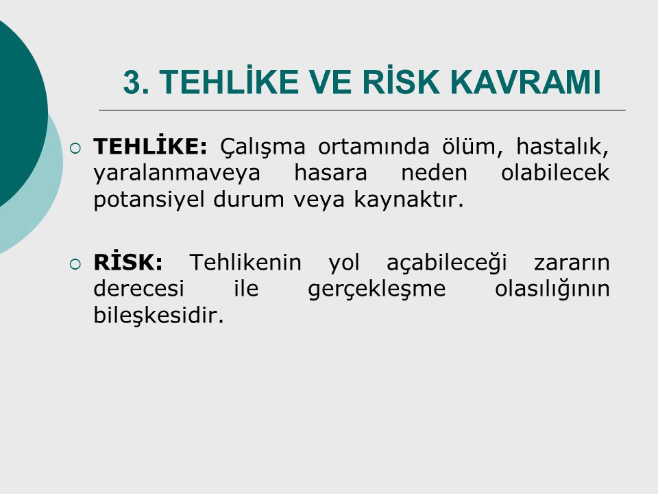 3. TEHLİKE VE RİSK KAVRAMI  TEHLİKE: Çalışma ortamında ölüm, hastalık, yaralanmaveya hasara neden olabilecek potansiyel durum veya kaynaktır.  RİSK: