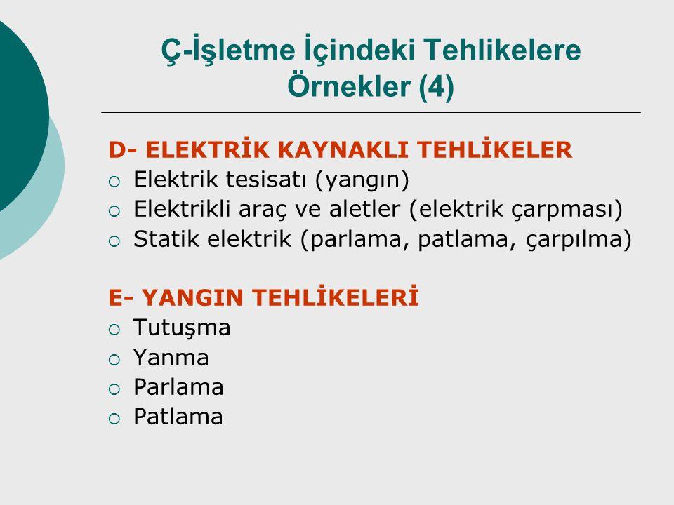 D- ELEKTRİK KAYNAKLI TEHLİKELER  Elektrik tesisatı (yangın)  Elektrikli araç ve aletler (elektrik çarpması)  Statik elektrik (parlama, patlama, çarpılma) E- YANGIN TEHLİKELERİ  Tutuşma  Yanma  Parlama  Patlama Ç-İşletme İçindeki Tehlikelere Örnekler (4)