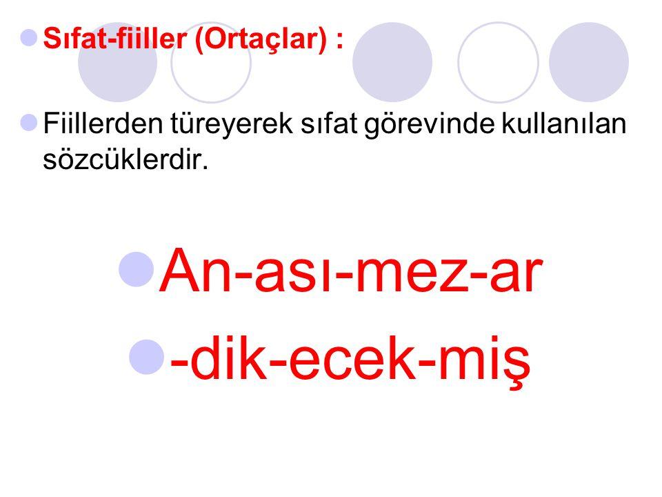 Sıfat-fiiller (Ortaçlar) : Fiillerden türeyerek sıfat görevinde kullanılan sözcüklerdir. An-ası-mez-ar -dik-ecek-miş