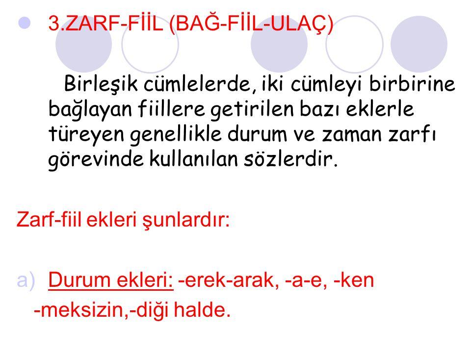 3.ZARF-FİİL (BAĞ-FİİL-ULAÇ) Birleşik cümlelerde, iki cümleyi birbirine bağlayan fiillere getirilen bazı eklerle türeyen genellikle durum ve zaman zarf