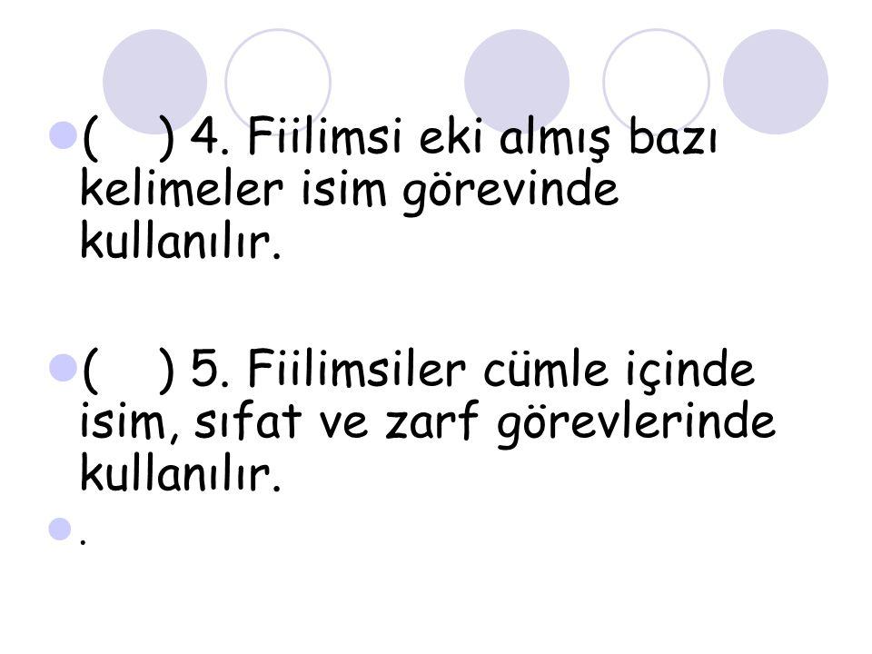 ( ) 4. Fiilimsi eki almış bazı kelimeler isim görevinde kullanılır. ( ) 5. Fiilimsiler cümle içinde isim, sıfat ve zarf görevlerinde kullanılır..