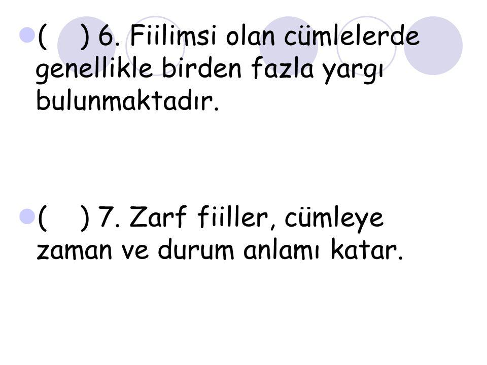 ( ) 6. Fiilimsi olan cümlelerde genellikle birden fazla yargı bulunmaktadır. ( ) 7. Zarf fiiller, cümleye zaman ve durum anlamı katar.