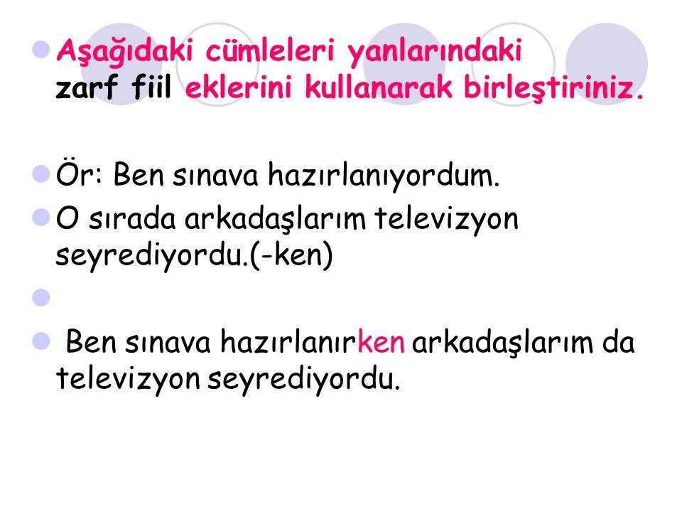 Aşağıdaki cümleleri yanlarındaki zarf fiil eklerini kullanarak birleştiriniz. Ör: Ben sınava hazırlanıyordum. O sırada arkadaşlarım televizyon seyredi