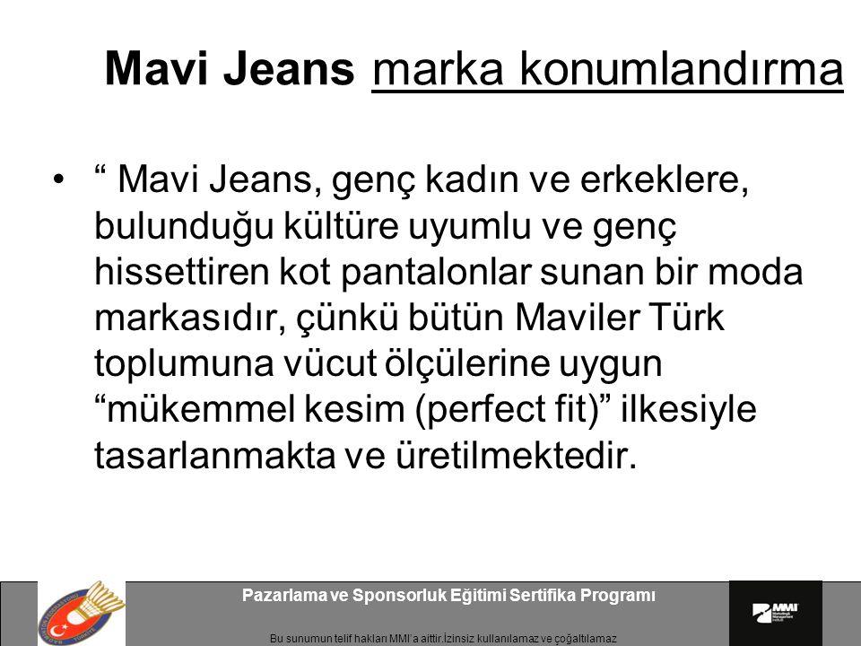 Bu sunumun telif hakları MMI'a aittir.İzinsiz kullanılamaz ve çoğaltılamaz Pazarlama ve Sponsorluk Eğitimi Sertifika Programı Mavi Jeans marka konumlandırma Mavi Jeans, genç kadın ve erkeklere, bulunduğu kültüre uyumlu ve genç hissettiren kot pantalonlar sunan bir moda markasıdır, çünkü bütün Maviler Türk toplumuna vücut ölçülerine uygun mükemmel kesim (perfect fit) ilkesiyle tasarlanmakta ve üretilmektedir.