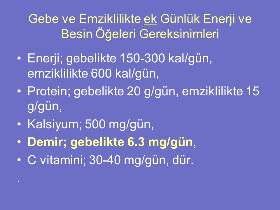 Gebe ve Emziklilikte ek Günlük Enerji ve Besin Öğeleri Gereksinimleri Enerji; gebelikte 150-300 kal/gün, emziklilikte 600 kal/gün, Protein; gebelikte