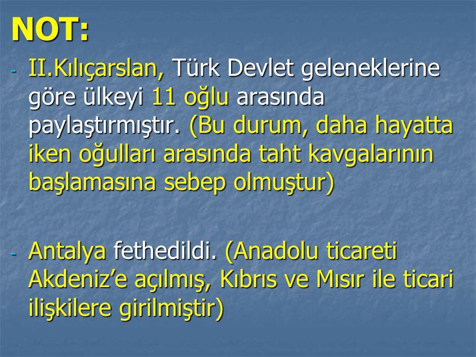NOT: - II.Kılıçarslan, Türk Devlet geleneklerine göre ülkeyi 11 oğlu arasında paylaştırmıştır.