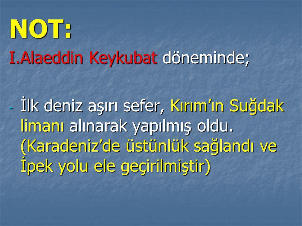 NOT: I.Alaeddin Keykubat döneminde; - İlk deniz aşırı sefer, Kırım'ın Suğdak limanı alınarak yapılmış oldu.