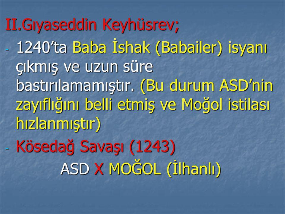II.Gıyaseddin Keyhüsrev; - 1240'ta Baba İshak (Babailer) isyanı çıkmış ve uzun süre bastırılamamıştır.