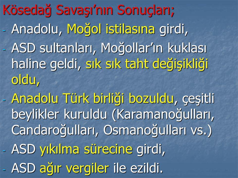Kösedağ Savaşı'nın Sonuçları; - Anadolu, Moğol istilasına girdi, - ASD sultanları, Moğollar'ın kuklası haline geldi, sık sık taht değişikliği oldu, - Anadolu Türk birliği bozuldu, çeşitli beylikler kuruldu (Karamanoğulları, Candaroğulları, Osmanoğulları vs.) - ASD yıkılma sürecine girdi, - ASD ağır vergiler ile ezildi.
