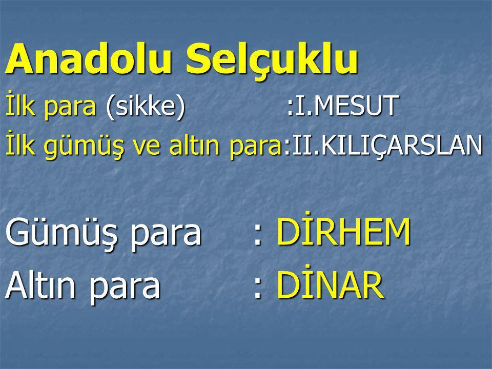 Anadolu Selçuklu İlk para (sikke) :I.MESUT İlk gümüş ve altın para:II.KILIÇARSLAN Gümüş para: DİRHEM Altın para : DİNAR