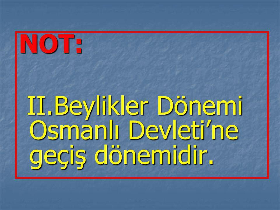 NOT: II.Beylikler Dönemi Osmanlı Devleti'ne geçiş dönemidir.
