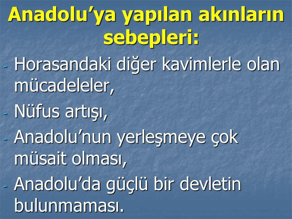 Anadolu'ya yapılan akınların sebepleri: - Horasandaki diğer kavimlerle olan mücadeleler, - Nüfus artışı, - Anadolu'nun yerleşmeye çok müsait olması, - Anadolu'da güçlü bir devletin bulunmaması.