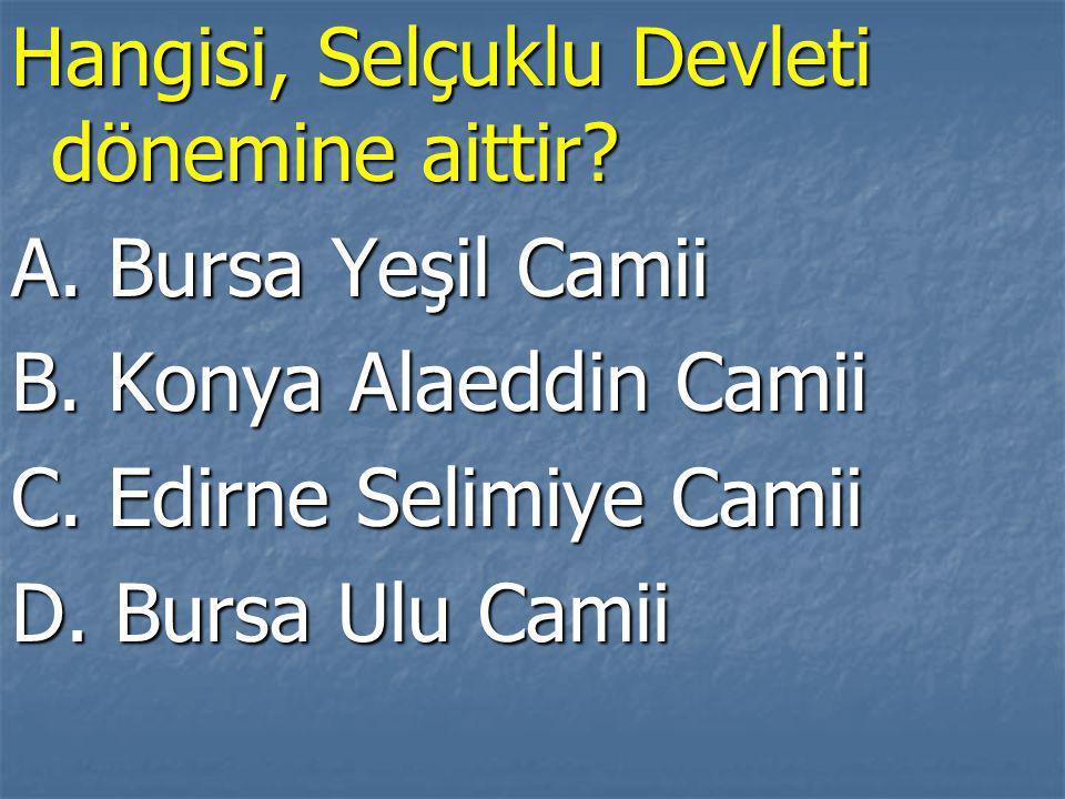 Hangisi, Selçuklu Devleti dönemine aittir.A. Bursa Yeşil Camii B.
