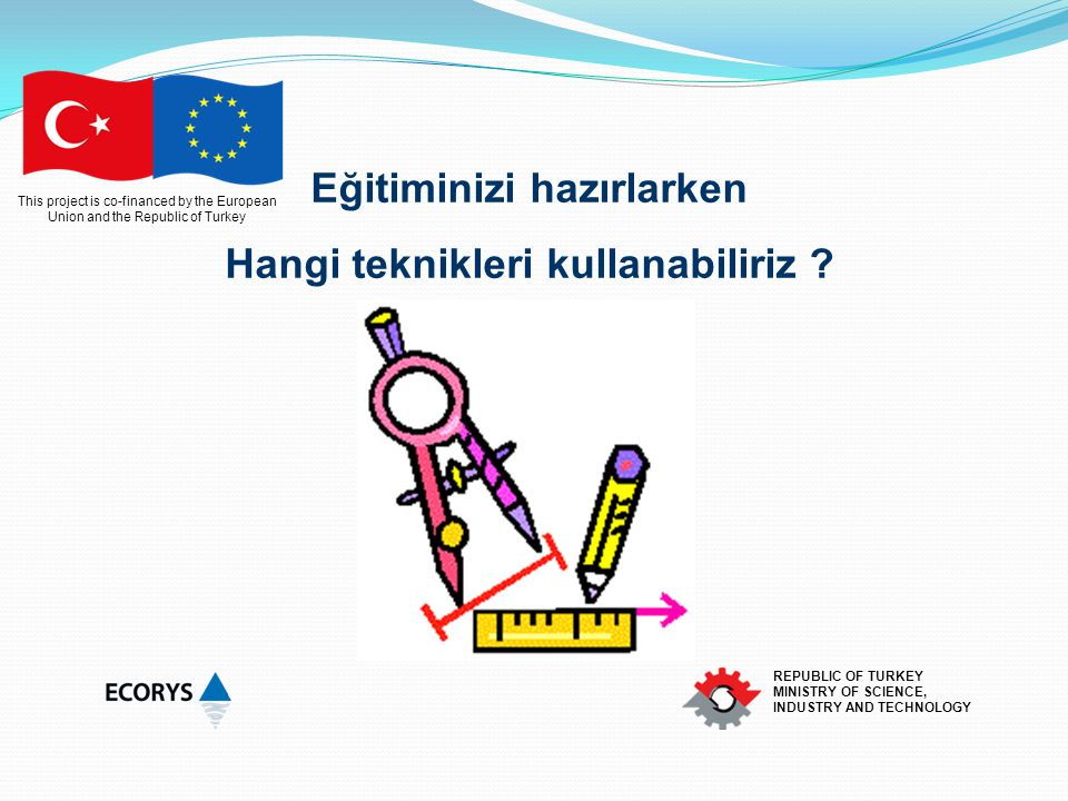 This project is co-financed by the European Union and the Republic of Turkey REPUBLIC OF TURKEY MINISTRY OF SCIENCE, INDUSTRY AND TECHNOLOGY Eğitiminizi hazırlarken Hangi teknikleri kullanabiliriz ?