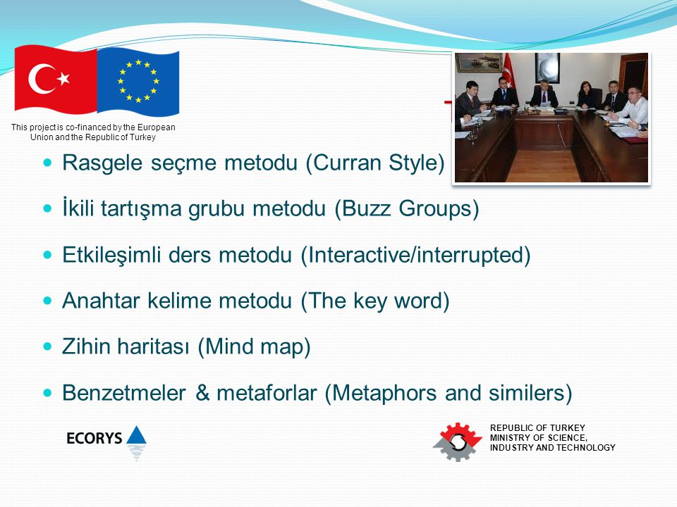 This project is co-financed by the European Union and the Republic of Turkey REPUBLIC OF TURKEY MINISTRY OF SCIENCE, INDUSTRY AND TECHNOLOGY Eğitim Teknikleri Rasgele seçme metodu (Curran Style) İkili tartışma grubu metodu (Buzz Groups) Etkileşimli ders metodu (Interactive/interrupted) Anahtar kelime metodu (The key word) Zihin haritası (Mind map) Benzetmeler & metaforlar (Metaphors and similers)