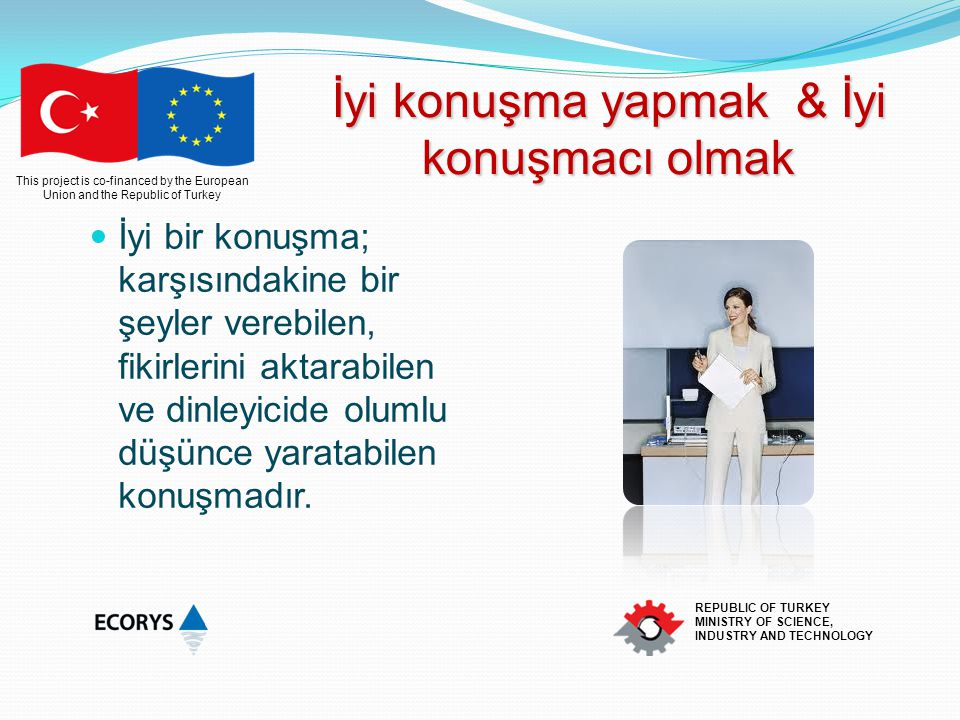 This project is co-financed by the European Union and the Republic of Turkey REPUBLIC OF TURKEY MINISTRY OF SCIENCE, INDUSTRY AND TECHNOLOGY İyi konuş