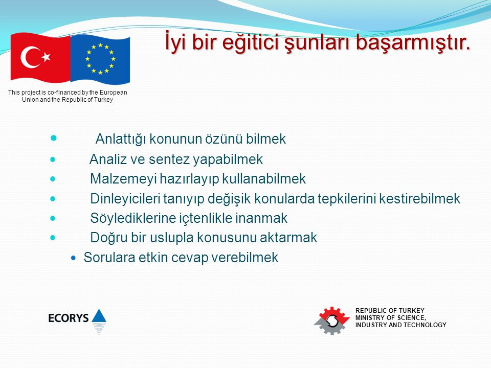 This project is co-financed by the European Union and the Republic of Turkey REPUBLIC OF TURKEY MINISTRY OF SCIENCE, INDUSTRY AND TECHNOLOGY İyi bir eğitici şunları başarmıştır.