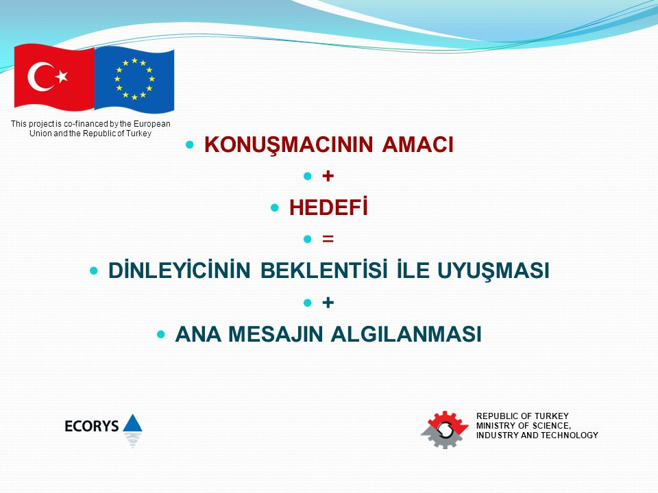 This project is co-financed by the European Union and the Republic of Turkey REPUBLIC OF TURKEY MINISTRY OF SCIENCE, INDUSTRY AND TECHNOLOGY KONUŞMACININ AMACI + HEDEFİ = DİNLEYİCİNİN BEKLENTİSİ İLE UYUŞMASI + ANA MESAJIN ALGILANMASI