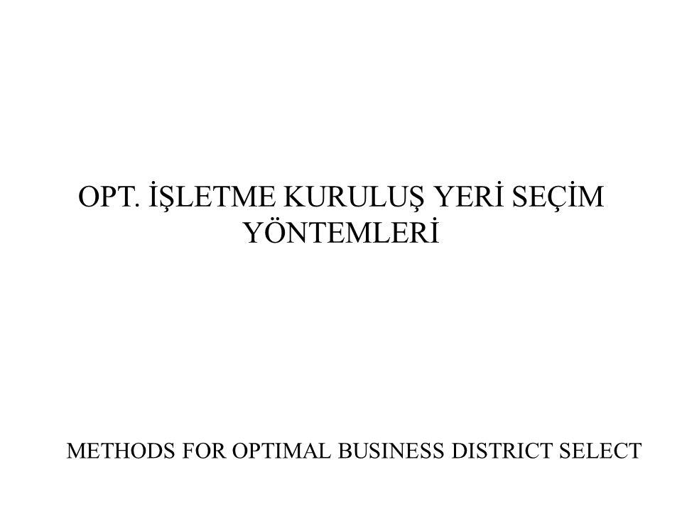 OPT. İŞLETME KURULUŞ YERİ SEÇİM YÖNTEMLERİ METHODS FOR OPTIMAL BUSINESS DISTRICT SELECT