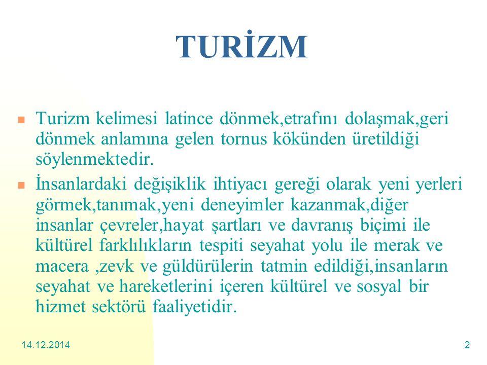 14.12.20142 TURİZM Turizm kelimesi latince dönmek,etrafını dolaşmak,geri dönmek anlamına gelen tornus kökünden üretildiği söylenmektedir.