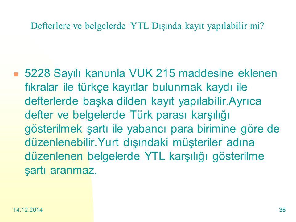 14.12.201436 5228 Sayılı kanunla VUK 215 maddesine eklenen fıkralar ile türkçe kayıtlar bulunmak kaydı ile defterlerde başka dilden kayıt yapılabilir.Ayrıca defter ve belgelerde Türk parası karşılığı gösterilmek şartı ile yabancı para birimine göre de düzenlenebilir.Yurt dışındaki müşteriler adına düzenlenen belgelerde YTL karşılığı gösterilme şartı aranmaz.