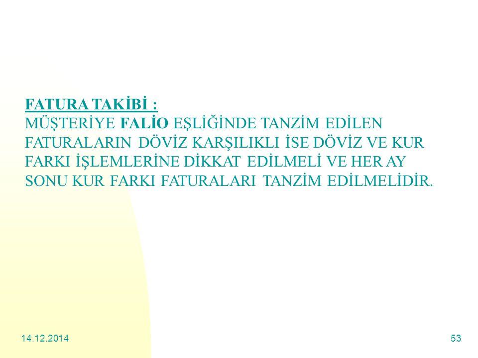 14.12.201453 FATURA TAKİBİ : MÜŞTERİYE FALİO EŞLİĞİNDE TANZİM EDİLEN FATURALARIN DÖVİZ KARŞILIKLI İSE DÖVİZ VE KUR FARKI İŞLEMLERİNE DİKKAT EDİLMELİ VE HER AY SONU KUR FARKI FATURALARI TANZİM EDİLMELİDİR.