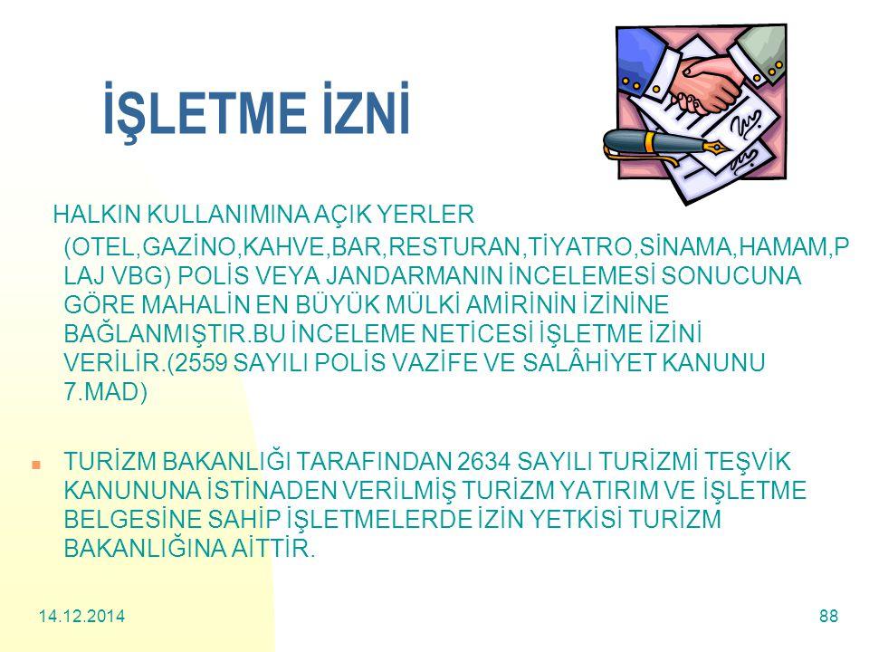 14.12.201488 İŞLETME İZNİ HALKIN KULLANIMINA AÇIK YERLER (OTEL,GAZİNO,KAHVE,BAR,RESTURAN,TİYATRO,SİNAMA,HAMAM,P LAJ VBG) POLİS VEYA JANDARMANIN İNCELEMESİ SONUCUNA GÖRE MAHALİN EN BÜYÜK MÜLKİ AMİRİNİN İZİNİNE BAĞLANMIŞTIR.BU İNCELEME NETİCESİ İŞLETME İZİNİ VERİLİR.(2559 SAYILI POLİS VAZİFE VE SALÂHİYET KANUNU 7.MAD) TURİZM BAKANLIĞI TARAFINDAN 2634 SAYILI TURİZMİ TEŞVİK KANUNUNA İSTİNADEN VERİLMİŞ TURİZM YATIRIM VE İŞLETME BELGESİNE SAHİP İŞLETMELERDE İZİN YETKİSİ TURİZM BAKANLIĞINA AİTTİR.