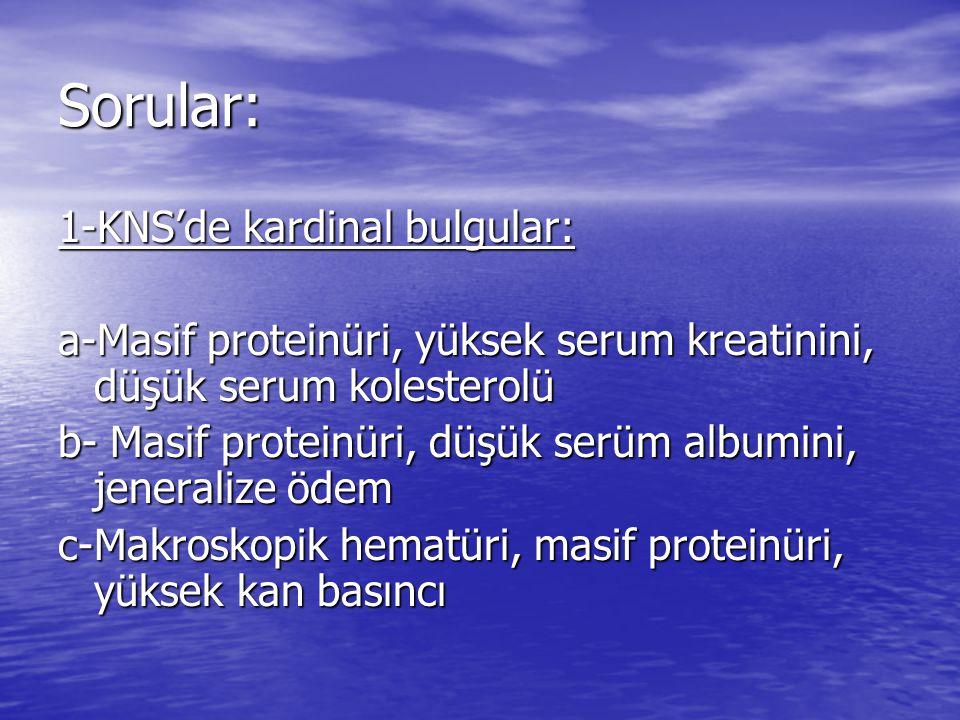 Sorular: 1-KNS'de kardinal bulgular: a-Masif proteinüri, yüksek serum kreatinini, düşük serum kolesterolü b- Masif proteinüri, düşük serüm albumini, jeneralize ödem c-Makroskopik hematüri, masif proteinüri, yüksek kan basıncı