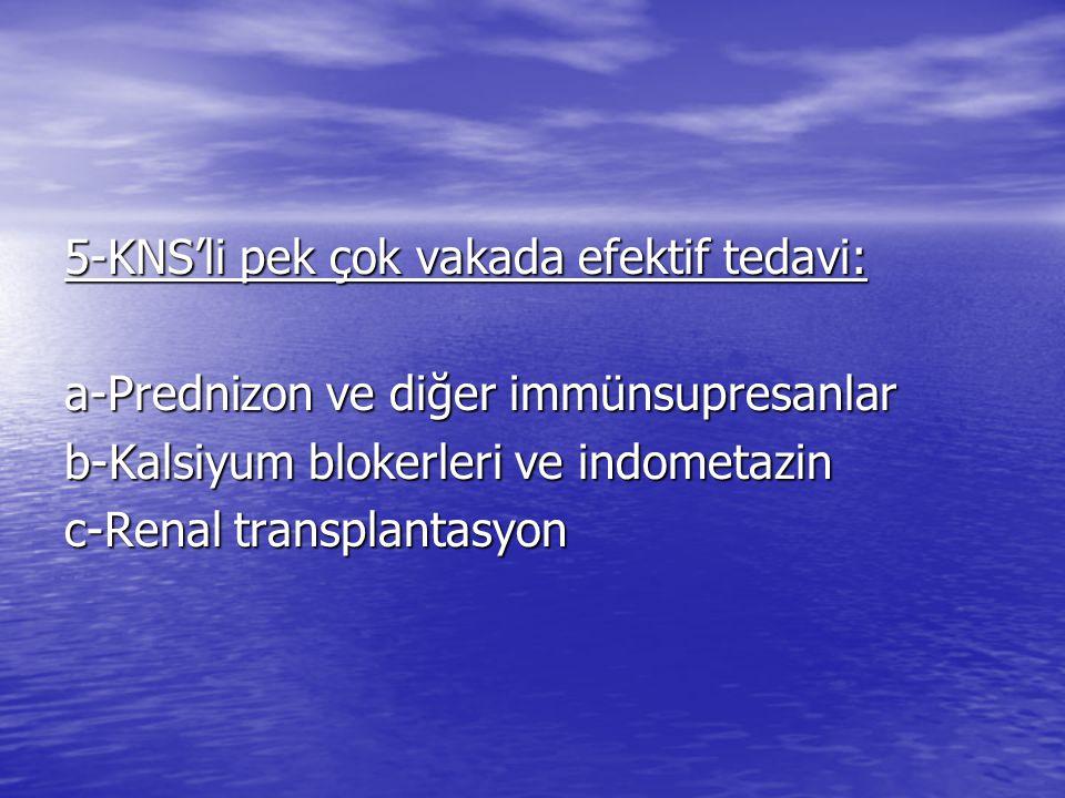 5-KNS'li pek çok vakada efektif tedavi: a-Prednizon ve diğer immünsupresanlar b-Kalsiyum blokerleri ve indometazin c-Renal transplantasyon