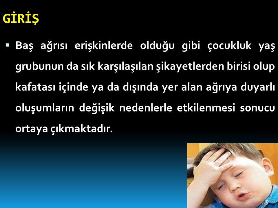 GİRİŞ  Baş ağrısı erişkinlerde olduğu gibi çocukluk yaş grubunun da sık karşılaşılan şikayetlerden birisi olup kafatası içinde ya da dışında yer alan ağrıya duyarlı oluşumların değişik nedenlerle etkilenmesi sonucu ortaya çıkmaktadır.