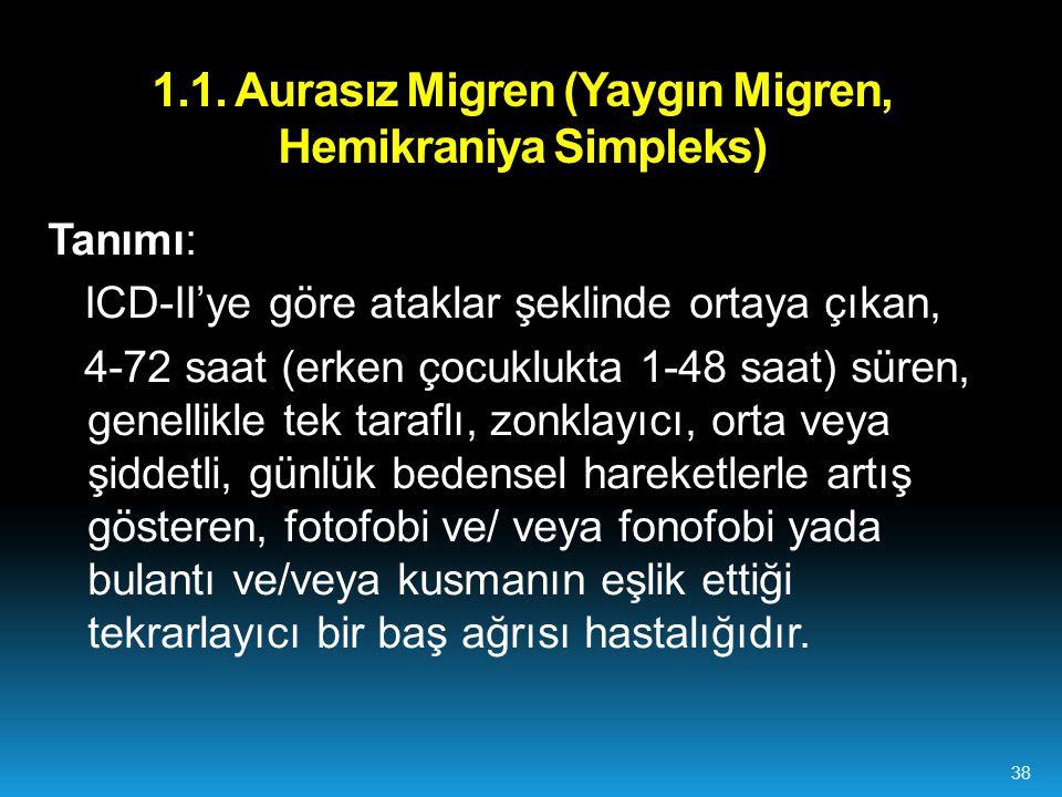 1.1. Aurasız Migren (Yaygın Migren, Hemikraniya Simpleks) Tanımı: ICD-II'ye göre ataklar şeklinde ortaya çıkan, 4-72 saat (erken çocuklukta 1-48 saat)