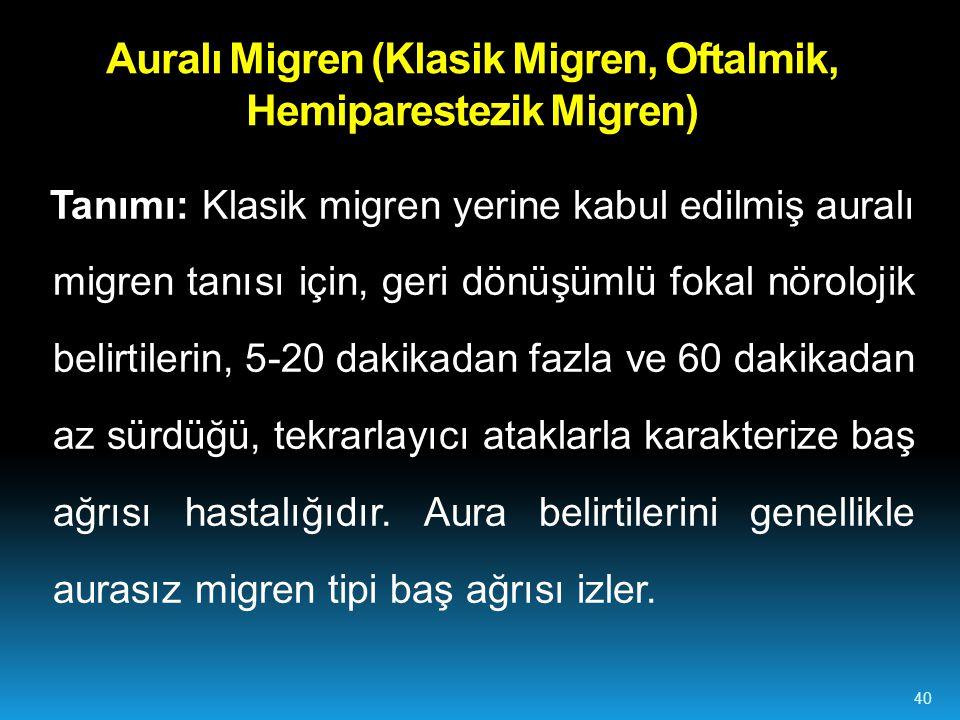 Auralı Migren (Klasik Migren, Oftalmik, Hemiparestezik Migren) Tanımı: Klasik migren yerine kabul edilmiş auralı migren tanısı için, geri dönüşümlü fokal nörolojik belirtilerin, 5-20 dakikadan fazla ve 60 dakikadan az sürdüğü, tekrarlayıcı ataklarla karakterize baş ağrısı hastalığıdır.
