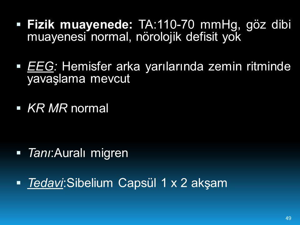  Fizik muayenede: TA:110-70 mmHg, göz dibi muayenesi normal, nörolojik defisit yok  EEG: Hemisfer arka yarılarında zemin ritminde yavaşlama mevcut  KR MR normal  Tanı:Auralı migren  Tedavi:Sibelium Capsül 1 x 2 akşam 49