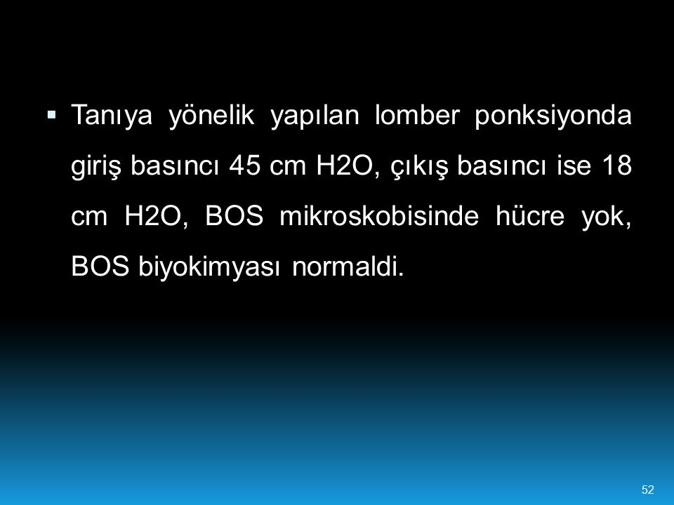  Tanıya yönelik yapılan lomber ponksiyonda giriş basıncı 45 cm H2O, çıkış basıncı ise 18 cm H2O, BOS mikroskobisinde hücre yok, BOS biyokimyası norma