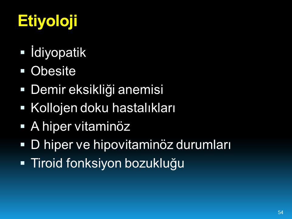  İdiyopatik  Obesite  Demir eksikliği anemisi  Kollojen doku hastalıkları  A hiper vitaminöz  D hiper ve hipovitaminöz durumları  Tiroid fonksiyon bozukluğu Etiyoloji 54
