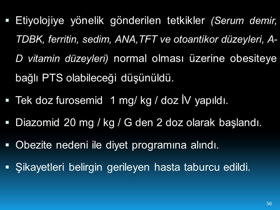  Etiyolojiye yönelik gönderilen tetkikler (Serum demir, TDBK, ferritin, sedim, ANA,TFT ve otoantikor düzeyleri, A- D vitamin düzeyleri) normal olması üzerine obesiteye bağlı PTS olabileceği düşünüldü.