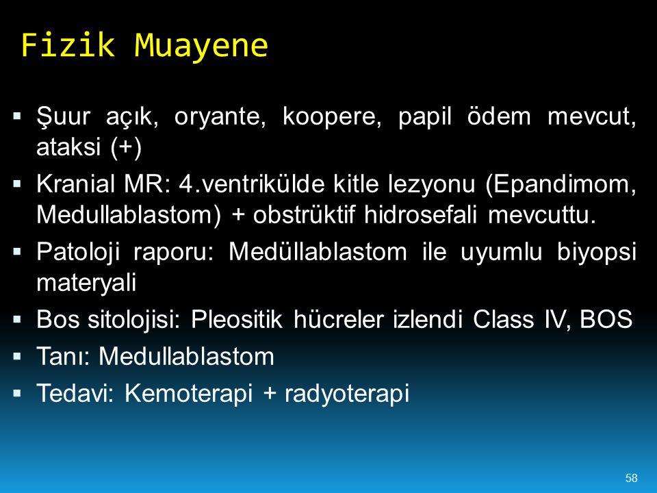  Şuur açık, oryante, koopere, papil ödem mevcut, ataksi (+)  Kranial MR: 4.ventrikülde kitle lezyonu (Epandimom, Medullablastom) + obstrüktif hidrosefali mevcuttu.